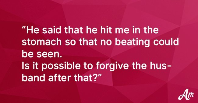 The husband kick me with the fist in the stomach. Can I forgive him?