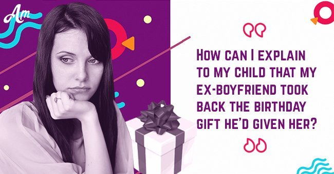 How Can I Explain To My Child That Ex Boyfriend Took Back The Birthday Gift Hed Given Her