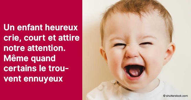 Un enfant heureux est un enfant qui fait du bruit, qui est gai, agité et un peu indiscipliné